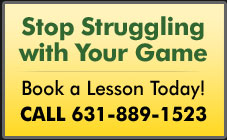 Stop Struggling with Your Game. Book a Lesson Today! Call 631-889-1523